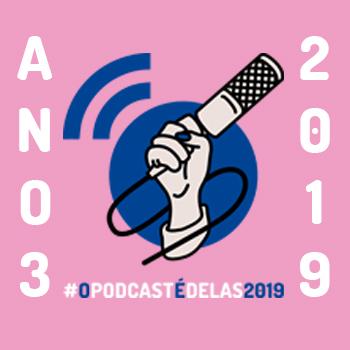#OPodcastÉDelas - Campanha 2019