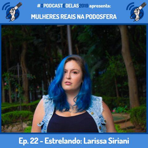 """Fotomontagem em quadro azul. Ao centro tem a foto de Larissa Siriani. Ela tem cabelo azul e usa ele longo. Veste uma blusa preta com um coleta jeans. A foto é de frente e ela está olhando para a câmera. Em cima está escrito """"#OPodcastÉDelas2019 apresenta Mulheres Reais na Podosfera"""". Embaixo está escrito """"Ep. 22 - Estrelando: Larissa Siriani"""""""