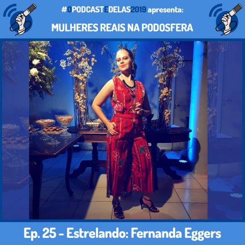 """Fotomontagem em quadro azul. Ao centro tem a foto de Fernanda Eggers. Ela veste um vestido vermelho com motivos de flores e segura uma taça de bebida na mão. Ela parece que está na entrada de uma festa ou formatura. Em cima está escrito """"#OPodcastÉDelas2019 apresenta Mulheres Reais na Podosfera"""". Embaixo está escrito """"Ep. 25 - Estrelando: Fernanda Eggers"""""""