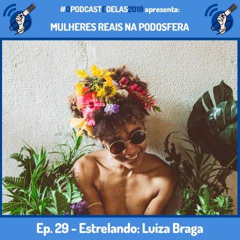 """Fotomontagem em quadro azul. Ao centro tem a foto de Luiza Braga. A foto mostra do busto para cima. Luiza está nua, com os seus escondidos pelos braços. Ela usa óculos escuros, uma coroa de flores na cabeça e um grande sorriso. Em cima está escrito """"#OPodcastÉDelas2019 apresenta Mulheres Reais na Podosfera"""". Embaixo está escrito """"Ep. 29 - Luiza Braga"""""""