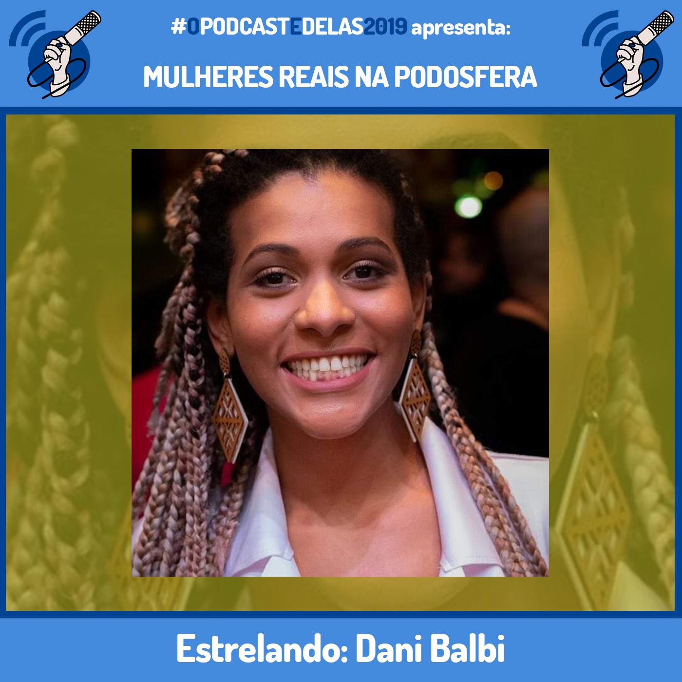 """Fotomontagem em quadro azul. Ao centro tem a foto de Dani Baldi Ela está olhando para frente e possui um enorme sorriso. Ela possui um cabelo longo e está usando uma camisa branca. Em cima está escrito """"#OPodcastÉDelas2019 apresenta Mulheres Reais na Podosfera"""". Embaixo está escrito """"Ep. 31 - Dani Balbi"""""""