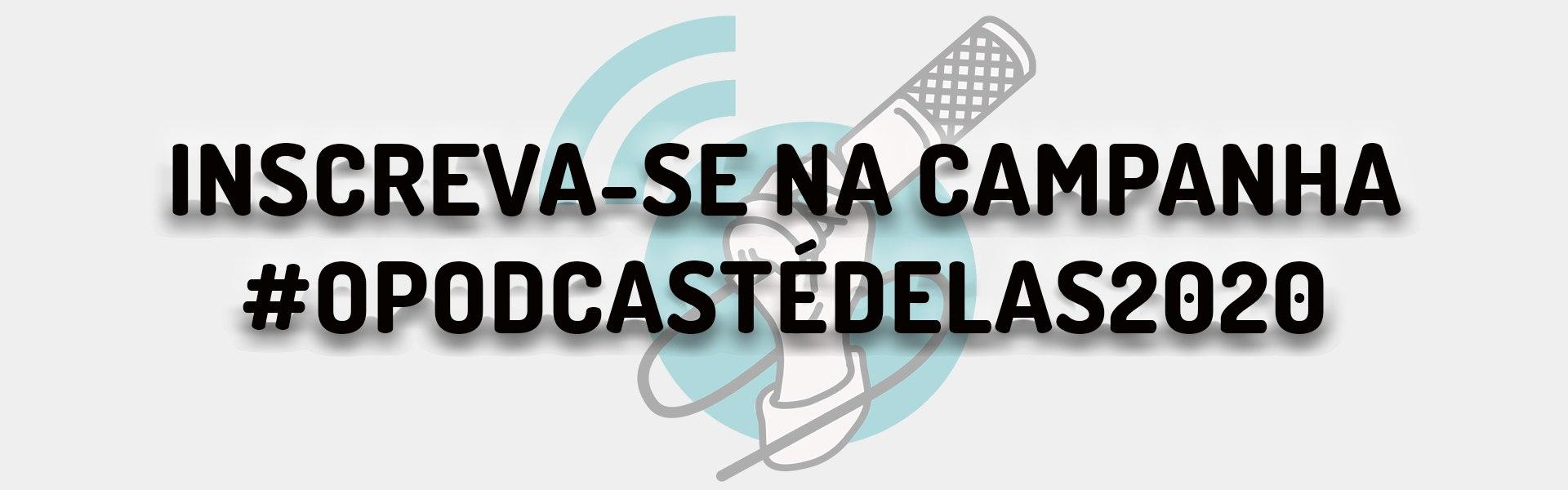 Campanha #OPodcasteÉDelas2020