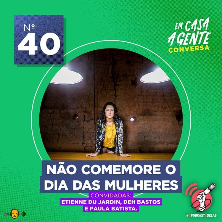 Em Casa A Gente Conversa #40 - Não Comemore o Dia das Mulheres