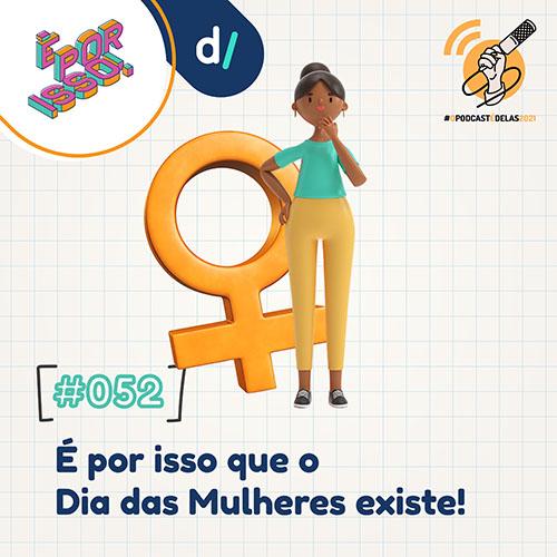 É Por Isso! #52 - É por isso que o Dia das Mulheres existe! #OPodcastÉDelas2021 - 3000px - Thais Finotto