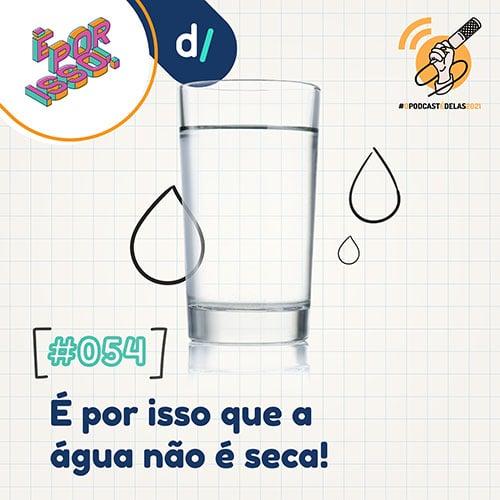 É Por Isso! #54 - É por isso que a água não é seca! #OPodcastÉDelas2021 - 3000px - Thais Finotto