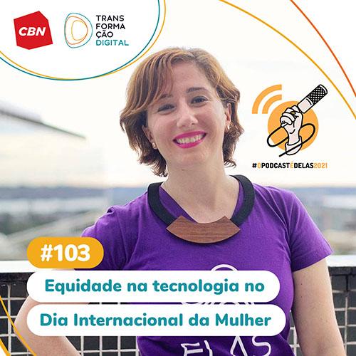 Transformação Digital CBN #103 - Equidade na tecnologia (Dia Internacional da Mulher - Carine Roos) #OPodcastÉDelas2021 - Thais Finotto