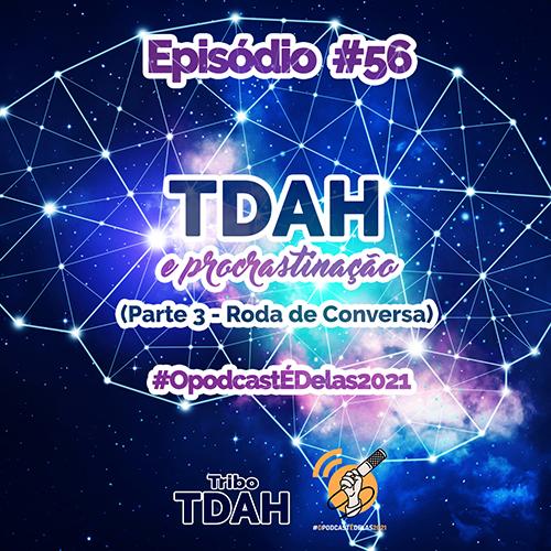 Tribo TDAH #56 - TDAH e procrastinação (Parte 3 - Roda de Conversa) #OpodcastÉDelas2021 (SQUARE) - Thais Finotto Visani