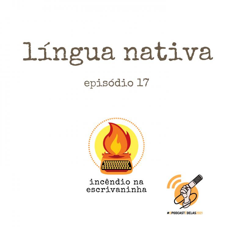 """na vitrine do episódio, consta o logo do podcast, uma máquina de escrever pegando fogo, o título """"língua nativa"""" e o logotipo da rede O Podcast É Delas."""