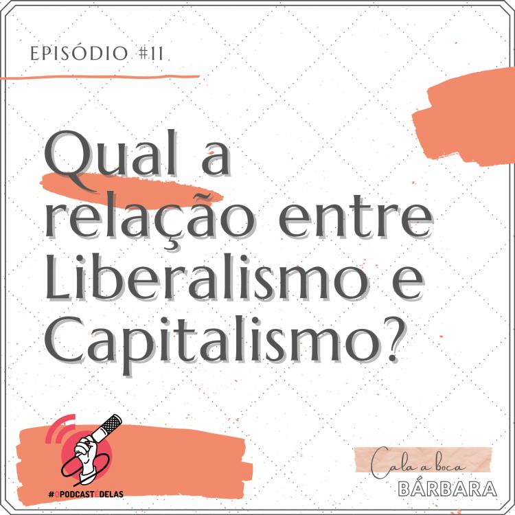 """Vitrine do episódio. Um fundo branco, com o texto no topo à esquerda: Episódio #11. Logo abaixo e letras grandes: """"Qual a relação entre Liberalismo e Capitalismo?"""". No canto inferior esquerdo, o símbolo do OPodcastÉDelas (um símbolo de feed vermelho com uma mão segurando um microfone). No canto inferior direito, o logo do podcast onde se lê """"Cala a Boca, Barbara"""""""