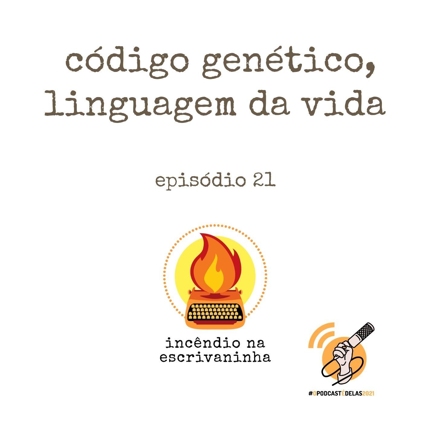 Incêndio na Escrivaninha #21 – Código genético, linguagem da vida