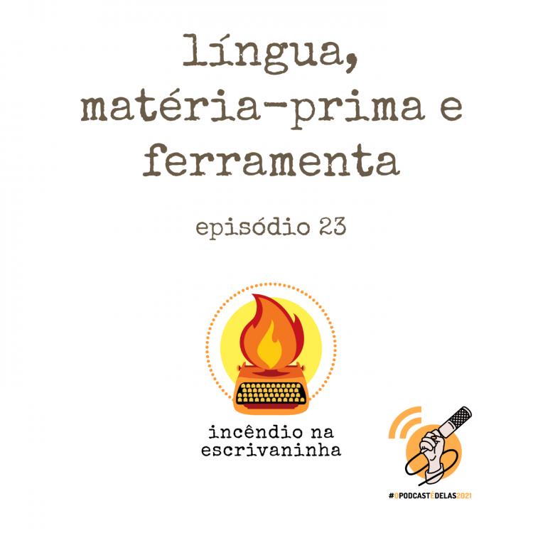 """Na vitrine do episódio, consta o logo do podcast, uma máquina de escrever pegando fogo, o título """"Língua: matéria-prima e ferramenta"""" e o logotipo da rede O Podcast É Delas."""