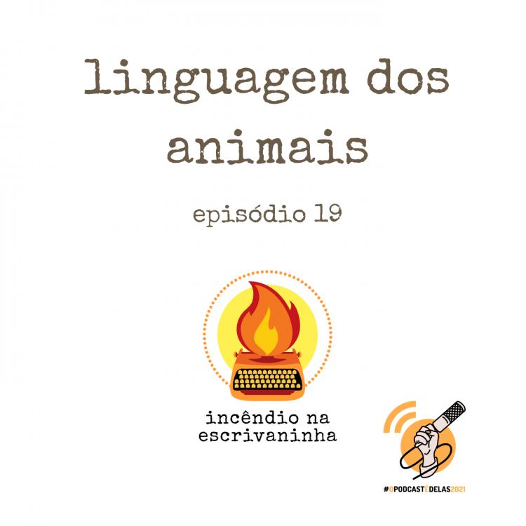 """Na vitrine do episódio, consta o logo do podcast, uma máquina de escrever pegando fogo, o título """"linguagem dos animais"""" e o logotipo da rede O Podcast É Delas"""