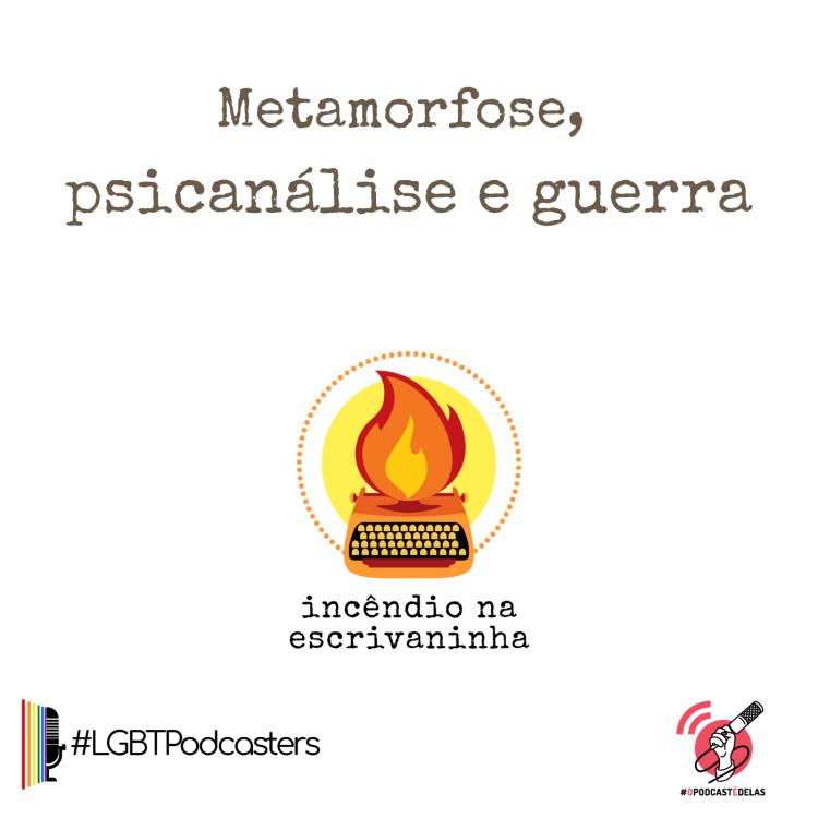 """na vitrine do episódio, consta o logo do podcast, uma máquina de escrever pegando fogo, o título """"Metamorfose, psicanálise e guerra"""", o logotipo da rede O Podcast É Delas e da rede LBGTPodcasters."""