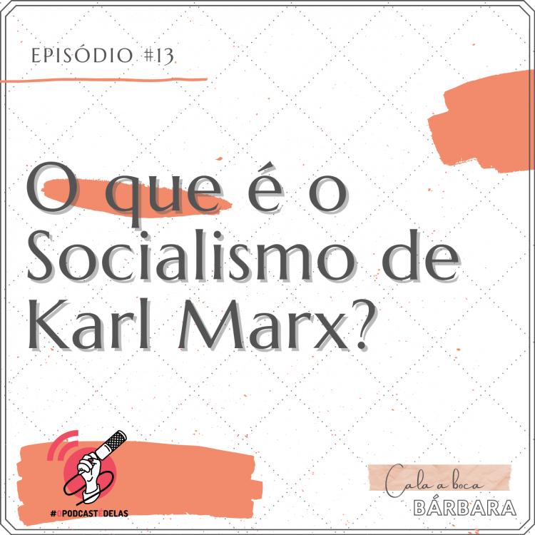 """Vitrine do episódio. Um fundo branco, com o texto no topo à esquerda: Episódio #13. Logo abaixo e letras grandes: """"O que é o Socialismo de Karl Marx?"""". No canto inferior esquerdo, o símbolo do OPodcastÉDelas (um símbolo de feed vermelho com uma mão segurando um microfone). No canto inferior direito, o logo do podcast onde se lê """"Cala a Boca, Barbara"""""""