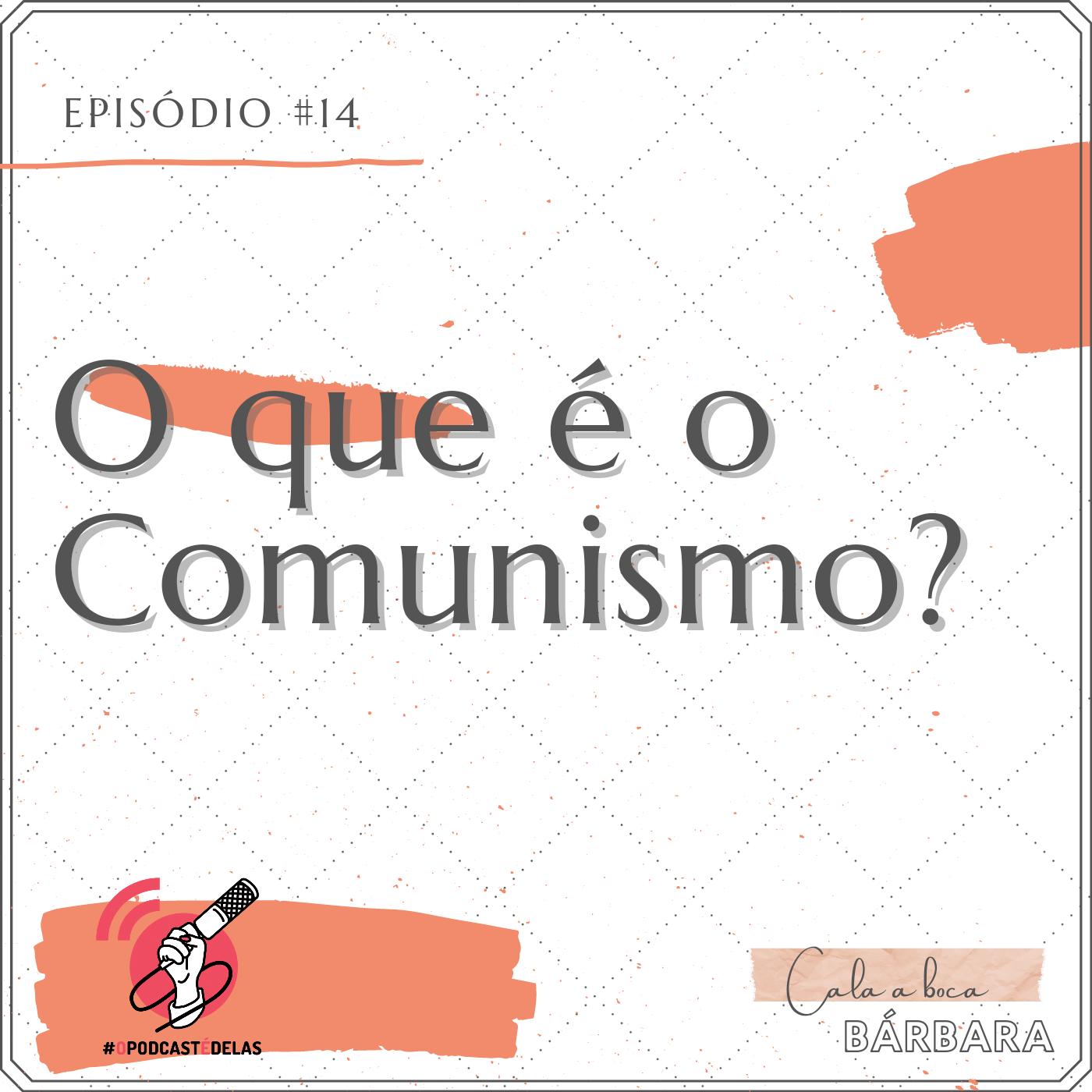 """Vitrine do episódio. Um fundo branco, com o texto no topo à esquerda: Episódio #14. Logo abaixo e letras grandes: """"O que é o Comunismo?"""". No canto inferior esquerdo, o símbolo do OPodcastÉDelas (um símbolo de feed vermelho com uma mão segurando um microfone). No canto inferior direito, o logo do podcast onde se lê """"Cala a Boca, Barbara"""""""
