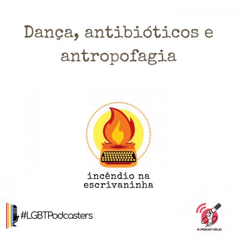 """na vitrine do episódio, consta o logo do podcast, uma máquina de escrever pegando fogo, o título """"Dança, antibióticos e antropofagia"""" e o logotipo da rede O Podcast É Delas e da rede LGBTPodcasters"""