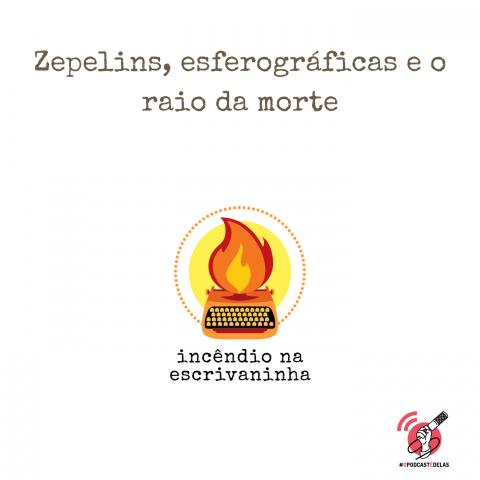 """na vitrine do episódio, consta o logo do podcast, uma máquina de escrever pegando fogo, o título """"Zepelins, esferográficas e o raio da morte"""" e o logotipo da rede #OPodcastÉDelas."""