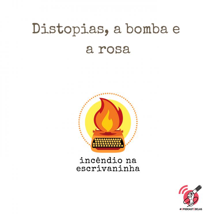 """na vitrine do episódio, consta o logo do podcast, uma máquina de escrever pegando fogo, o título """"Distopias, a bomba e a rosa"""", o logotipo da rede #OPodcastÉDelas."""