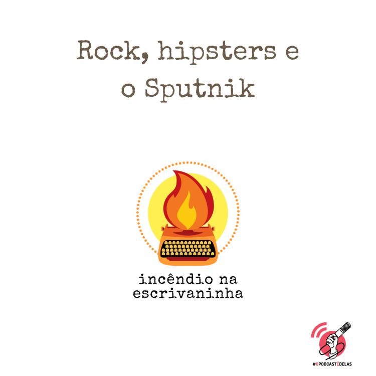 """na vitrine do episódio, consta o logo do podcast, uma máquina de escrever pegando fogo, o título """"Rock, hipsters e o Sputnik"""", o logotipo da rede #OPodcastÉDelas."""