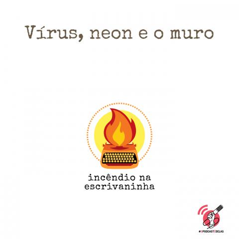 """Na vitrine do episódio, consta o logo do podcast, uma máquina de escrever pegando fogo, o título """"Vírus, neon e o muro"""" e o logotipo da rede #OPodcastÉDelas"""