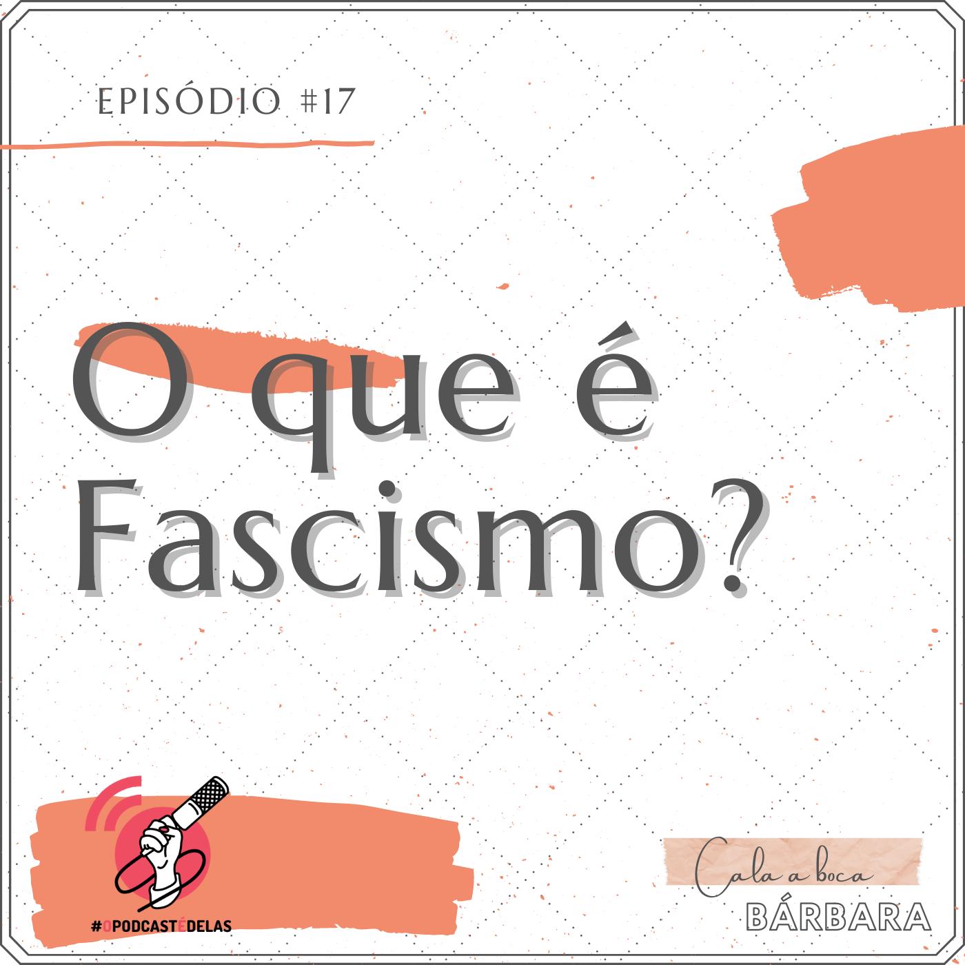"""Vitrine do episódio. Um fundo branco, com o texto no topo à esquerda: Episódio #17. Logo abaixo e letras grandes: """"O que é Fascismo?"""". No canto inferior esquerdo, o símbolo do OPodcastÉDelas (um símbolo de feed vermelho com uma mão segurando um microfone). No canto inferior direito, o logo do podcast onde se lê """"Cala a Boca, Barbara"""""""