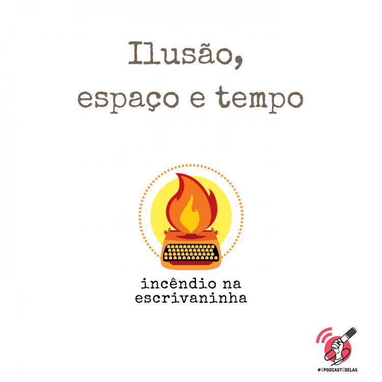 """Na vitrine do episódio, consta o logo do podcast, uma máquina de escrever pegando fogo, o título """" Ilusão, espaço e tempo"""" e o logotipo da rede #OPodcastÉDelas."""