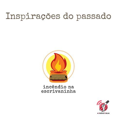"""Na vitrine do episódio, consta o logo do podcast, uma máquina de escrever pegando fogo, o título """"Inspirações do passado"""" e o logotipo da rede #OPodcastÉDelas."""